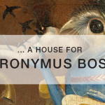 A HOUSE FOR HIERONYMUS BOSCH