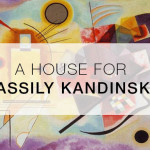A HOUSE FOR WASSILY KANDINSKY