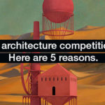 Why architecture competitions? Here are 5 reasons.